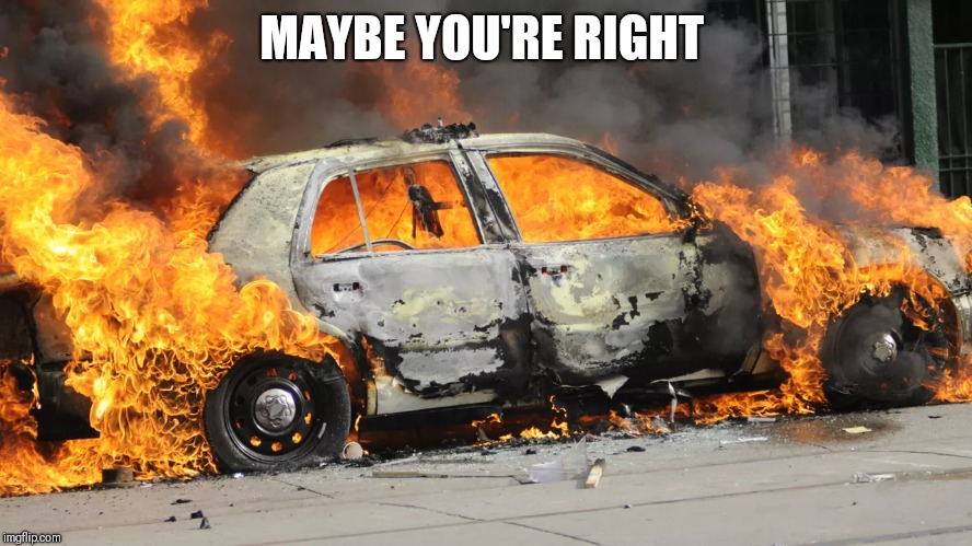 MAYBE YOU'RE RIGHT | image tagged in car exploding | made w/ Imgflip meme maker