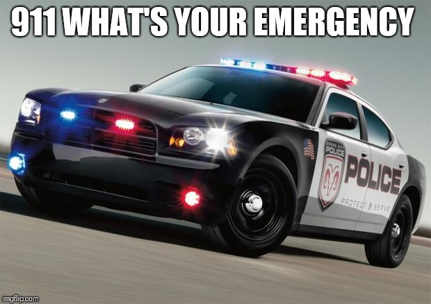 Police Car | 911 WHAT'S YOUR EMERGENCY | image tagged in police car | made w/ Imgflip meme maker