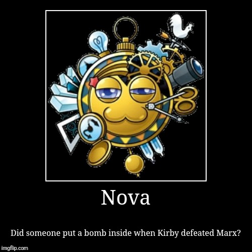 Nova | Did someone put a bomb inside when Kirby defeated Marx? | image tagged in funny,demotivationals,kirby,marx,nova | made w/ Imgflip demotivational maker