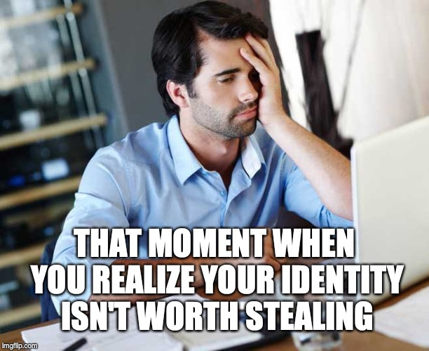 No worries about identity theft, nothing to steal. | THAT MOMENT WHEN YOU REALIZE YOUR IDENTITY ISN'T WORTH STEALING | image tagged in identity theft,identity,identity crisis,success failure,fail,failed | made w/ Imgflip meme maker