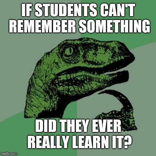 Can't Remember | IF STUDENTS CAN'T REMEMBER SOMETHING DID THEY EVER REALLY LEARN IT? | image tagged in memes,philosoraptor,learning,education,memory,thinking | made w/ Imgflip meme maker