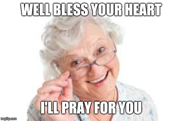 Good O'l Grandma | WELL BLESS YOUR HEART I'LL PRAY FOR YOU | image tagged in good o'l grandma | made w/ Imgflip meme maker