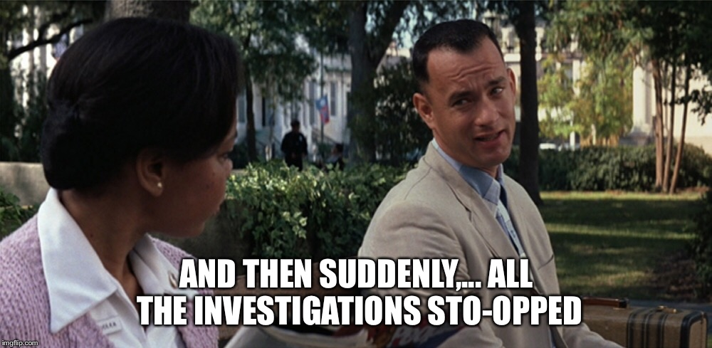 Investigations | AND THEN SUDDENLY,... ALL THE INVESTIGATIONS STO-OPPED | image tagged in investigation,democrats,trump | made w/ Imgflip meme maker