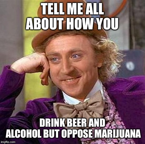 Creepy Condescending Wonka Meme | TELL ME ALL ABOUT HOW YOU DRINK BEER AND ALCOHOL BUT OPPOSE MARIJUANA | image tagged in memes,creepy condescending wonka | made w/ Imgflip meme maker