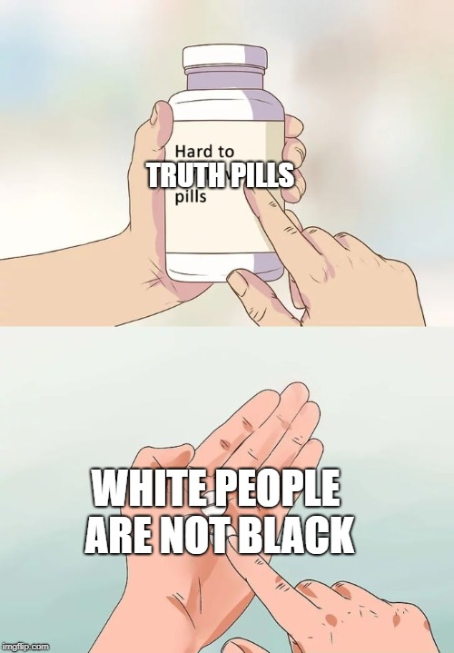 Hard To Swallow Pills Meme | WHITE PEOPLE ARE NOT BLACK TRUTH PILLS | image tagged in memes,hard to swallow pills | made w/ Imgflip meme maker