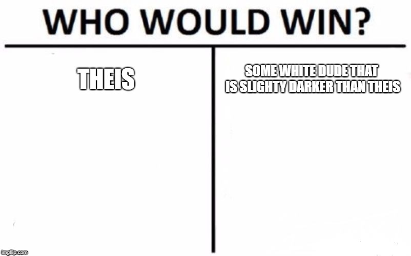 Who Would Win? Meme | THEIS SOME WHITE DUDE THAT IS SLIGHTY DARKER THAN THEIS | image tagged in memes,who would win | made w/ Imgflip meme maker