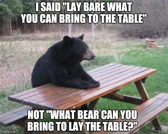 "Bad Luck Bear Meme | I SAID ""LAY BARE WHAT YOU CAN BRING TO THE TABLE"" NOT ""WHAT BEAR CAN YOU BRING TO LAY THE TABLE?"" 