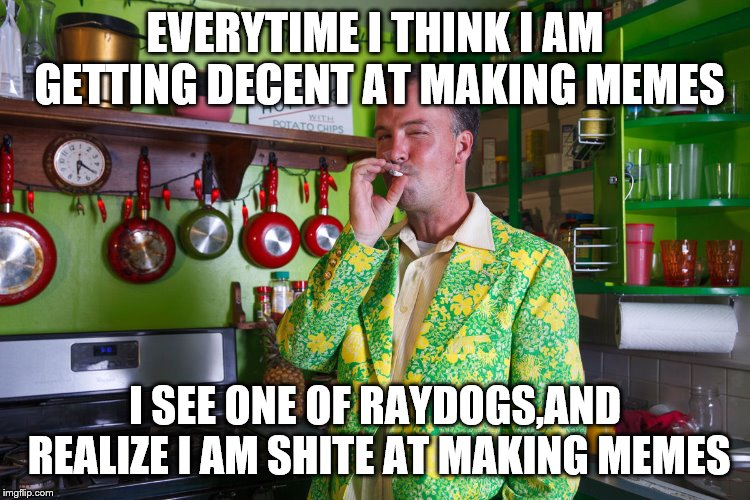 EVERYTIME I THINK I AM GETTING DECENT AT MAKING MEMES I SEE ONE OF RAYDOGS,AND REALIZE I AM SHITE AT MAKING MEMES | made w/ Imgflip meme maker