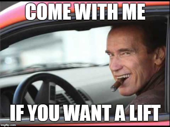 Come with me if you want a lift | COME WITH ME IF YOU WANT A LIFT | image tagged in arnold schwarzenegger,arnold driving,arnold meme | made w/ Imgflip meme maker