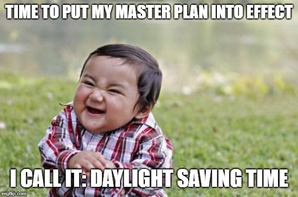 Evil Toddler Meme | TIME TO PUT MY MASTER PLAN INTO EFFECT I CALL IT: DAYLIGHT SAVING TIME | image tagged in memes,evil toddler | made w/ Imgflip meme maker