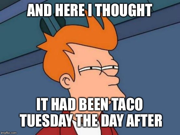 Futurama Fry Meme | AND HERE I THOUGHT IT HAD BEEN TACO TUESDAY THE DAY AFTER | image tagged in memes,futurama fry | made w/ Imgflip meme maker