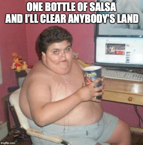 ONE BOTTLE OF SALSA AND I'LL CLEAR ANYBODY'S LAND | made w/ Imgflip meme maker