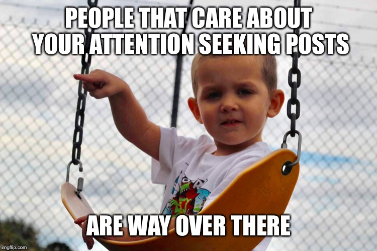 PEOPLE THAT CARE ABOUT YOUR ATTENTION SEEKING POSTS ARE WAY OVER THERE | image tagged in attention | made w/ Imgflip meme maker