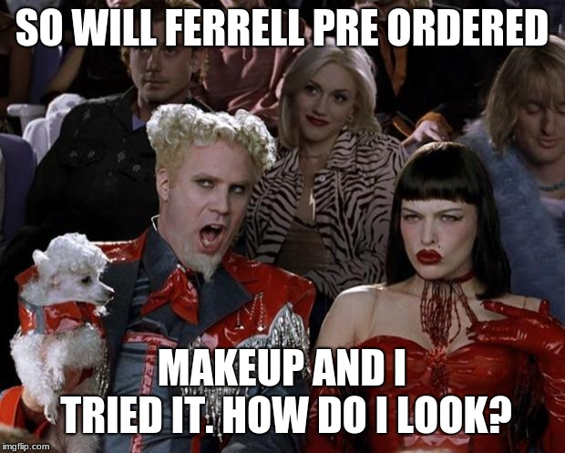 Mugatu So Hot Right Now Meme | SO WILL FERRELL PRE ORDERED MAKEUP AND I TRIED IT. HOW DO I LOOK? | image tagged in memes,mugatu so hot right now | made w/ Imgflip meme maker