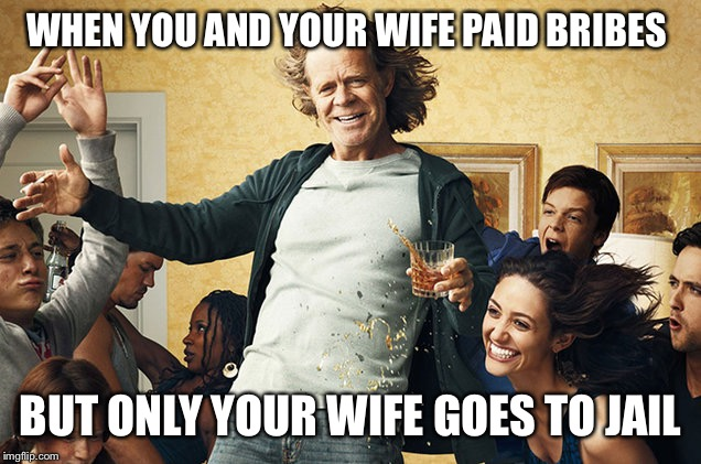 How about them SAT's? | WHEN YOU AND YOUR WIFE PAID BRIBES BUT ONLY YOUR WIFE GOES TO JAIL | image tagged in shameless | made w/ Imgflip meme maker