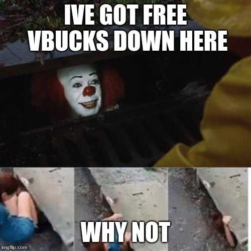Free Vbucks scam | IVE GOT FREE VBUCKS DOWN HERE WHY NOT | image tagged in pennywise in sewer | made w/ Imgflip meme maker