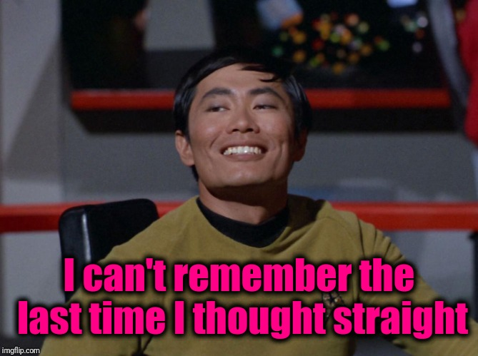 Sulu smug | I can't remember the last time I thought straight | image tagged in sulu smug | made w/ Imgflip meme maker