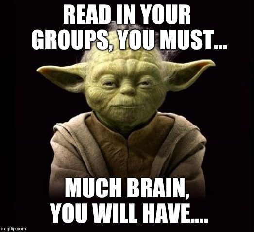 yoda | READ IN YOUR GROUPS, YOU MUST... MUCH BRAIN, YOU WILL HAVE.... | image tagged in yoda | made w/ Imgflip meme maker