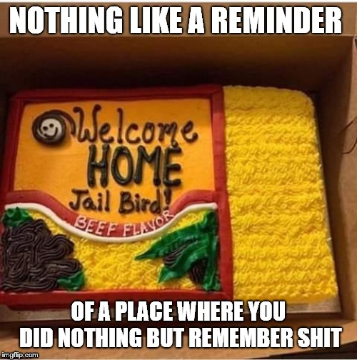 Slap in the face | NOTHING LIKE A REMINDER OF A PLACE WHERE YOU DID NOTHING BUT REMEMBER SHIT | image tagged in jailbird,noodles,noodle,cake,reminder,funny | made w/ Imgflip meme maker