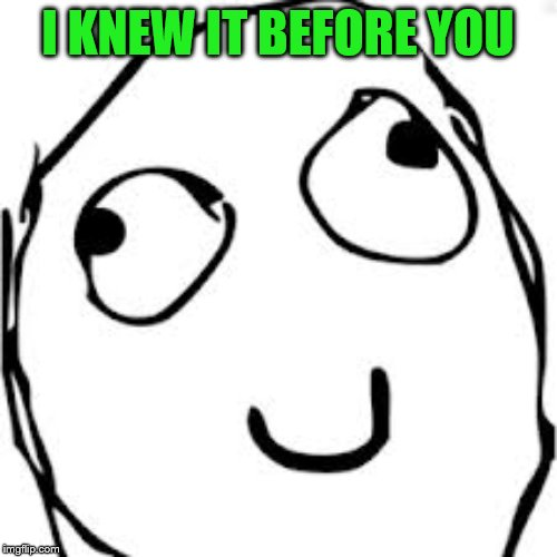 Derp Meme | I KNEW IT BEFORE YOU | image tagged in memes,derp | made w/ Imgflip meme maker