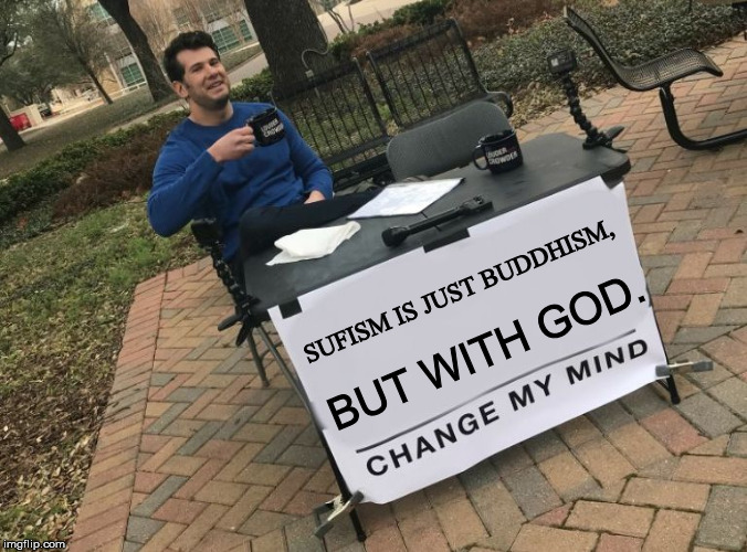 Change my mind Crowder | SUFISM IS JUST BUDDHISM, BUT WITH GOD. | image tagged in change my mind crowder | made w/ Imgflip meme maker