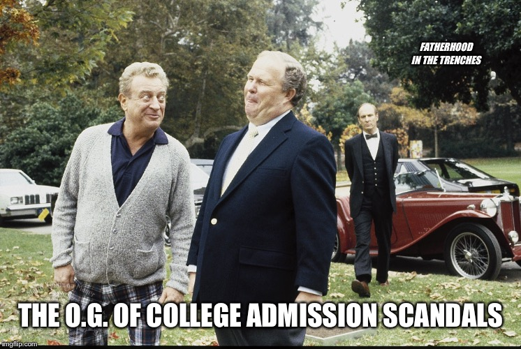 Admissions Scandal Done Right | FATHERHOOD IN THE TRENCHES THE O.G. OF COLLEGE ADMISSION SCANDALS | image tagged in rodney dangerfield,back to school,college admissions | made w/ Imgflip meme maker