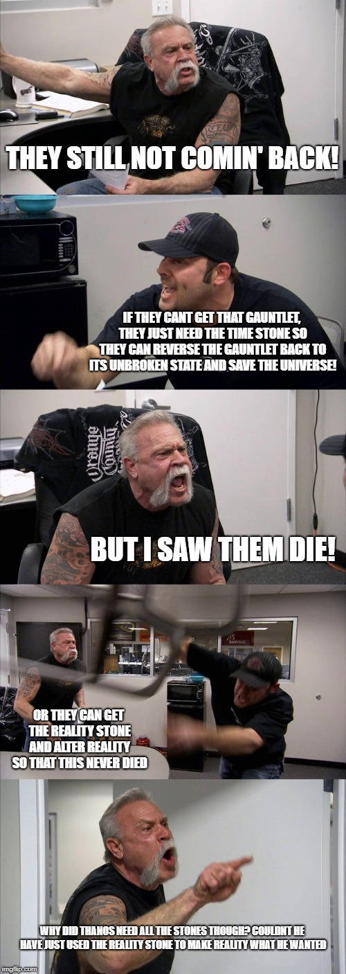 THEY STILL NOT COMIN' BACK! IF THEY CANT GET THAT GAUNTLET, THEY JUST NEED THE TIME STONE SO THEY CAN REVERSE THE GAUNTLET BACK TO ITS UNBRO | image tagged in memes,american chopper argument | made w/ Imgflip meme maker