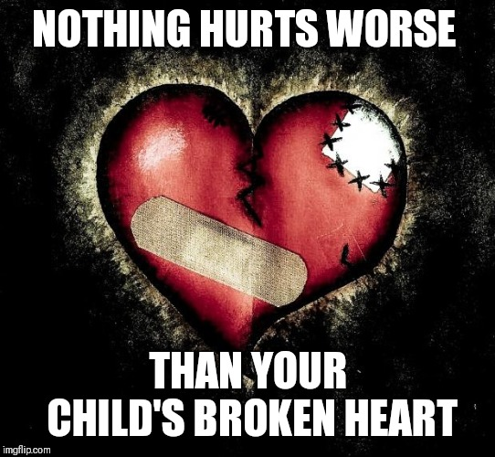 Broken heart | NOTHING HURTS WORSE THAN YOUR CHILD'S BROKEN HEART | image tagged in broken heart | made w/ Imgflip meme maker