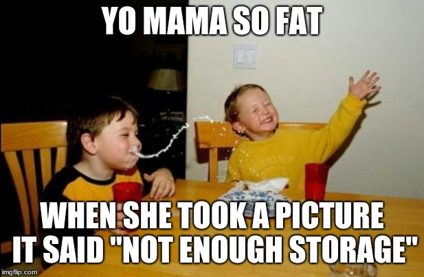 "Yo Mamas So Fat Meme | YO MAMA SO FAT WHEN SHE TOOK A PICTURE IT SAID ""NOT ENOUGH STORAGE"" 
