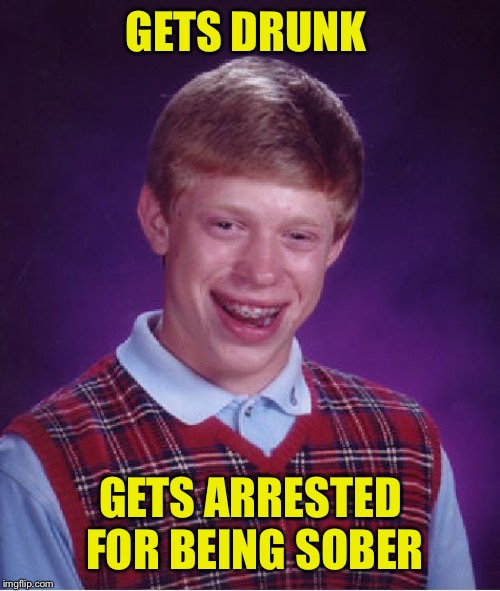 Bad Luck Brian Meme | GETS DRUNK GETS ARRESTED FOR BEING SOBER | image tagged in memes,bad luck brian | made w/ Imgflip meme maker
