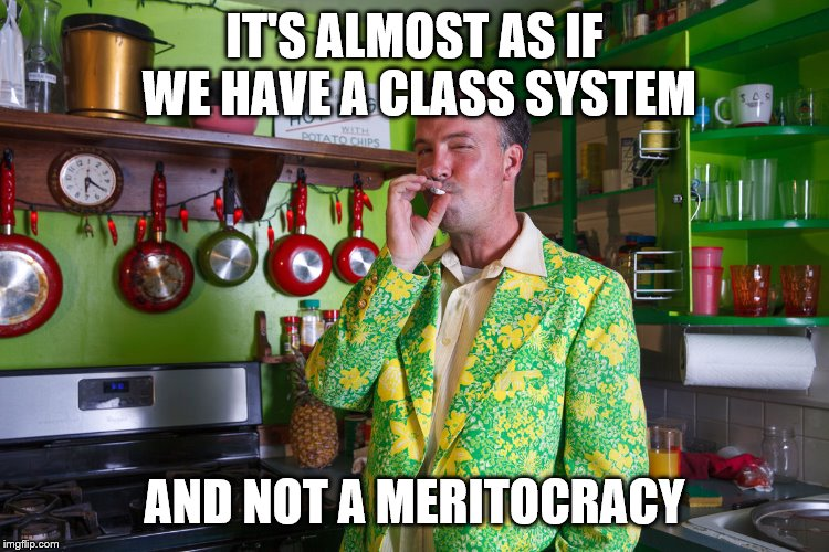 IT'S ALMOST AS IF WE HAVE A CLASS SYSTEM AND NOT A MERITOCRACY | made w/ Imgflip meme maker