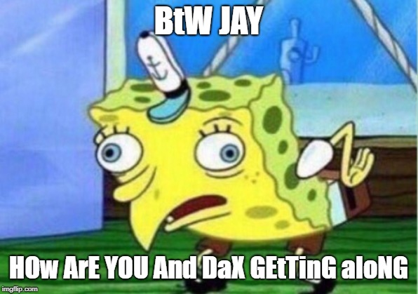 Mocking Spongebob Meme |  BtW JAY; HOw ArE YOU And DaX GEtTinG aloNG | image tagged in memes,mocking spongebob | made w/ Imgflip meme maker