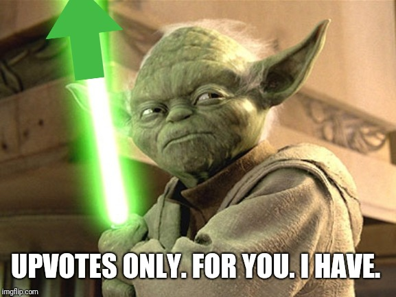 Yoda Lightsaber | UPVOTES ONLY. FOR YOU. I HAVE. | image tagged in yoda lightsaber | made w/ Imgflip meme maker