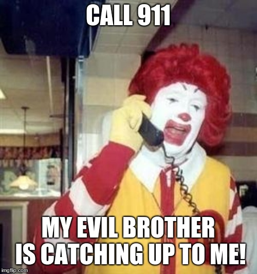 Ronald McDonald Temp | CALL 911 MY EVIL BROTHER IS CATCHING UP TO ME! | image tagged in ronald mcdonald temp | made w/ Imgflip meme maker