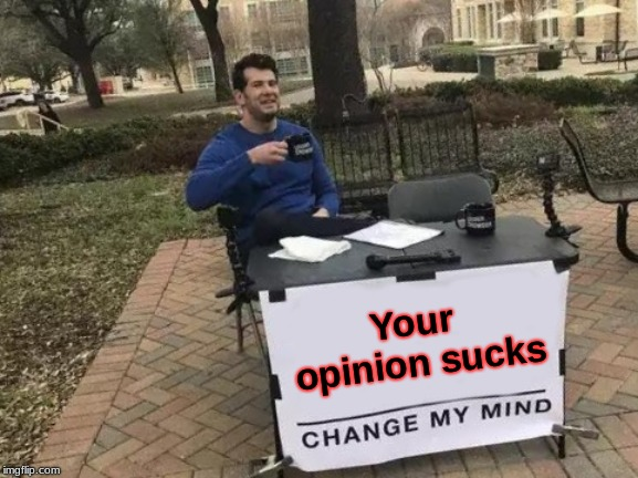 Someone just change this guy's mind. :/ | Your opinion sucks | image tagged in memes,opinions,funny,change my mind | made w/ Imgflip meme maker