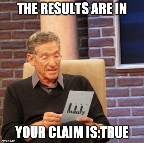 Maury Lie Detector Meme | THE RESULTS ARE IN YOUR CLAIM IS:TRUE | image tagged in memes,maury lie detector | made w/ Imgflip meme maker