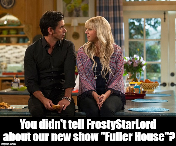 "You didn't tell FrostyStarLord about our new show ""Fuller House""? 