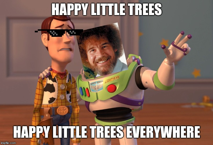 X, X Everywhere Meme | HAPPY LITTLE TREES HAPPY LITTLE TREES EVERYWHERE | image tagged in memes,x x everywhere | made w/ Imgflip meme maker