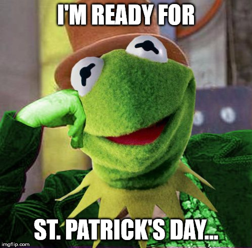 Condescending Meme War Champion Kermit | I'M READY FOR ST. PATRICK'S DAY... | image tagged in condescending meme war champion kermit | made w/ Imgflip meme maker