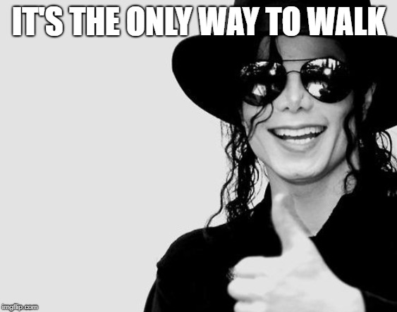 Michael Jackson - Okay Yes Sign | IT'S THE ONLY WAY TO WALK | image tagged in michael jackson - okay yes sign | made w/ Imgflip meme maker