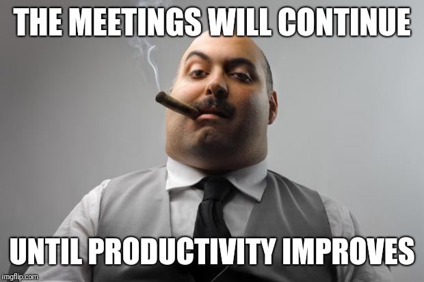 And time tracking! | THE MEETINGS WILL CONTINUE UNTIL PRODUCTIVITY IMPROVES | image tagged in memes,scumbag boss | made w/ Imgflip meme maker