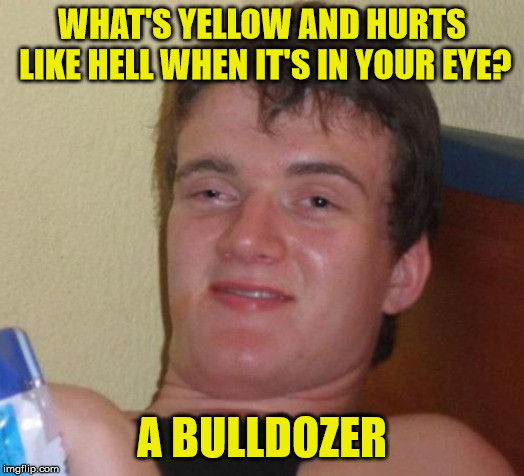 More 10 guy humour |  WHAT'S YELLOW AND HURTS LIKE HELL WHEN IT'S IN YOUR EYE? A BULLDOZER | image tagged in memes,10 guy,bulldozer,eye,yellow | made w/ Imgflip meme maker