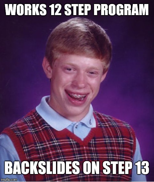 Bad Luck Brian Meme | WORKS 12 STEP PROGRAM BACKSLIDES ON STEP 13 | image tagged in memes,bad luck brian | made w/ Imgflip meme maker