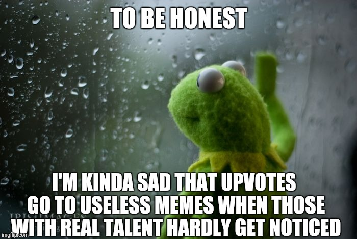 kermit window | TO BE HONEST I'M KINDA SAD THAT UPVOTES GO TO USELESS MEMES WHEN THOSE WITH REAL TALENT HARDLY GET NOTICED | image tagged in kermit window | made w/ Imgflip meme maker