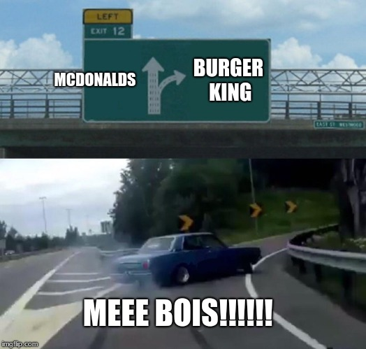 Left Exit 12 Off Ramp | MCDONALDS BURGER KING MEEE BOIS!!!!!! | image tagged in memes,left exit 12 off ramp | made w/ Imgflip meme maker