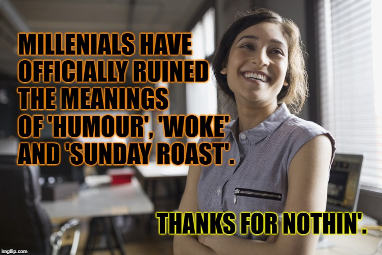 Grow up! :))))) | MILLENIALS HAVE OFFICIALLY RUINED THE MEANINGS OF 'HUMOUR', 'WOKE' AND 'SUNDAY ROAST'. THANKS FOR NOTHIN'. | image tagged in millennials,woke,retard | made w/ Imgflip meme maker