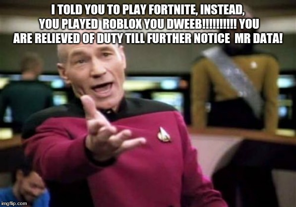 Picard Wtf | I TOLD YOU TO PLAY FORTNITE, INSTEAD, YOU PLAYED  ROBLOX YOU DWEEB!!!!!!!!!! YOU ARE RELIEVED OF DUTY TILL FURTHER NOTICE  MR DATA! | image tagged in memes,picard wtf | made w/ Imgflip meme maker