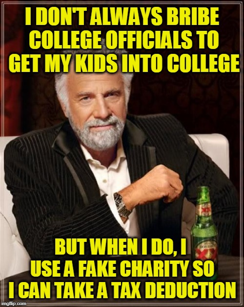 The Most Interesting Man In The World Meme | I DON'T ALWAYS BRIBE COLLEGE OFFICIALS TO GET MY KIDS INTO COLLEGE BUT WHEN I DO, I USE A FAKE CHARITY SO I CAN TAKE A TAX DEDUCTION | image tagged in memes,the most interesting man in the world | made w/ Imgflip meme maker