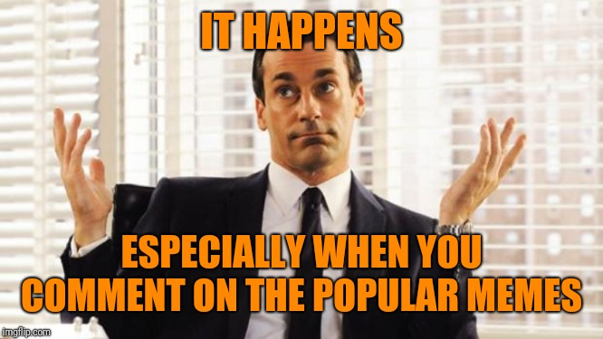 don draper | IT HAPPENS ESPECIALLY WHEN YOU COMMENT ON THE POPULAR MEMES | image tagged in don draper | made w/ Imgflip meme maker