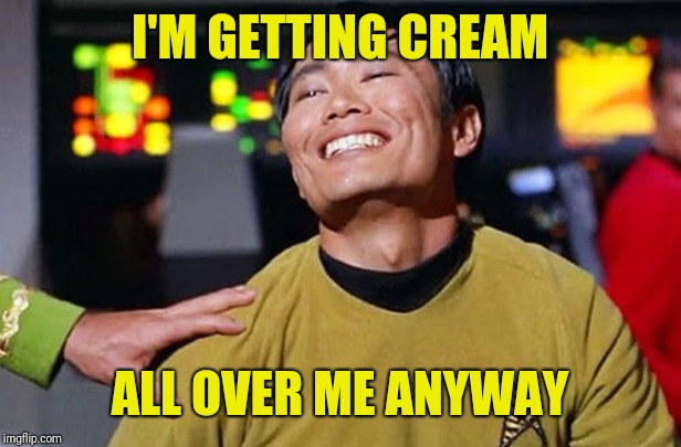 George Tekei | I'M GETTING CREAM ALL OVER ME ANYWAY | image tagged in george tekei | made w/ Imgflip meme maker